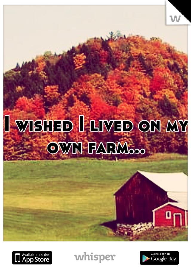 I wished I lived on my own farm...