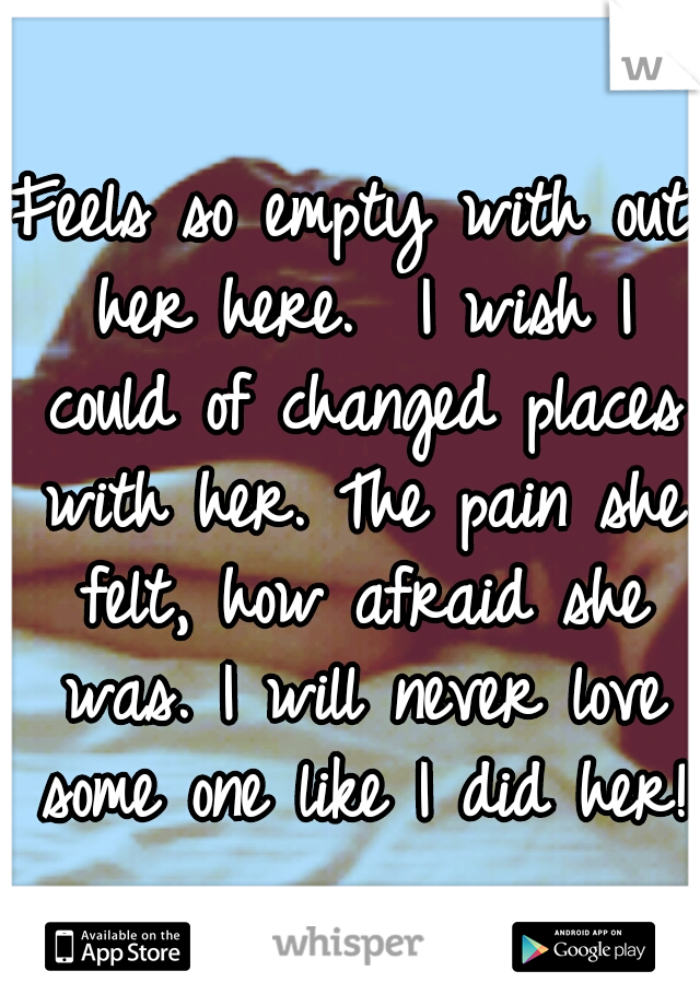 Feels so empty with out her here.  I wish I could of changed places with her. The pain she felt, how afraid she was. I will never love some one like I did her!
