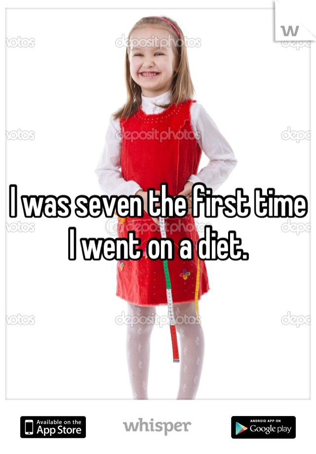 I was seven the first time I went on a diet.