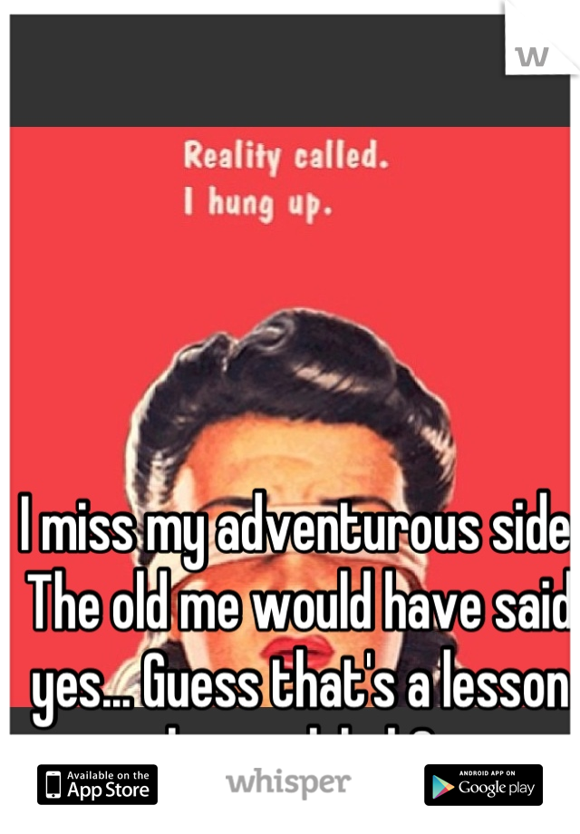 I miss my adventurous side. The old me would have said yes... Guess that's a lesson learned, huh?