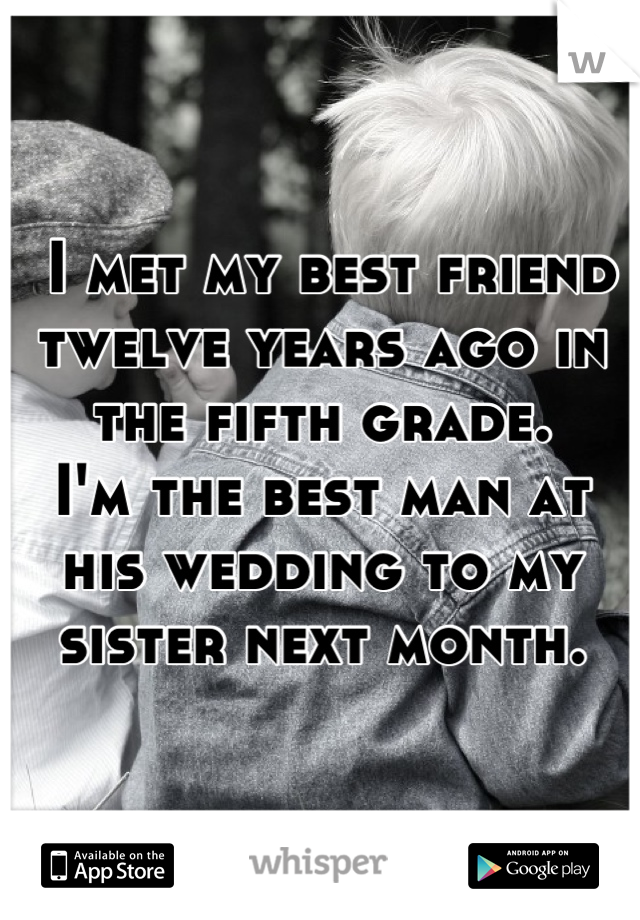 I met my best friend twelve years ago in the fifth grade. I'm the best man at his wedding to my sister next month.