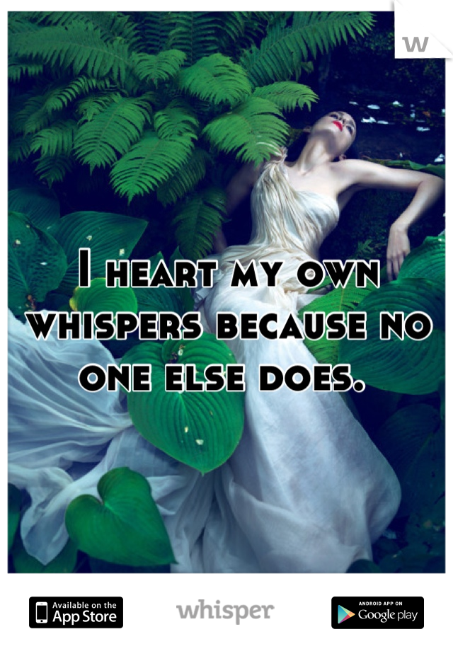 I heart my own whispers because no one else does.