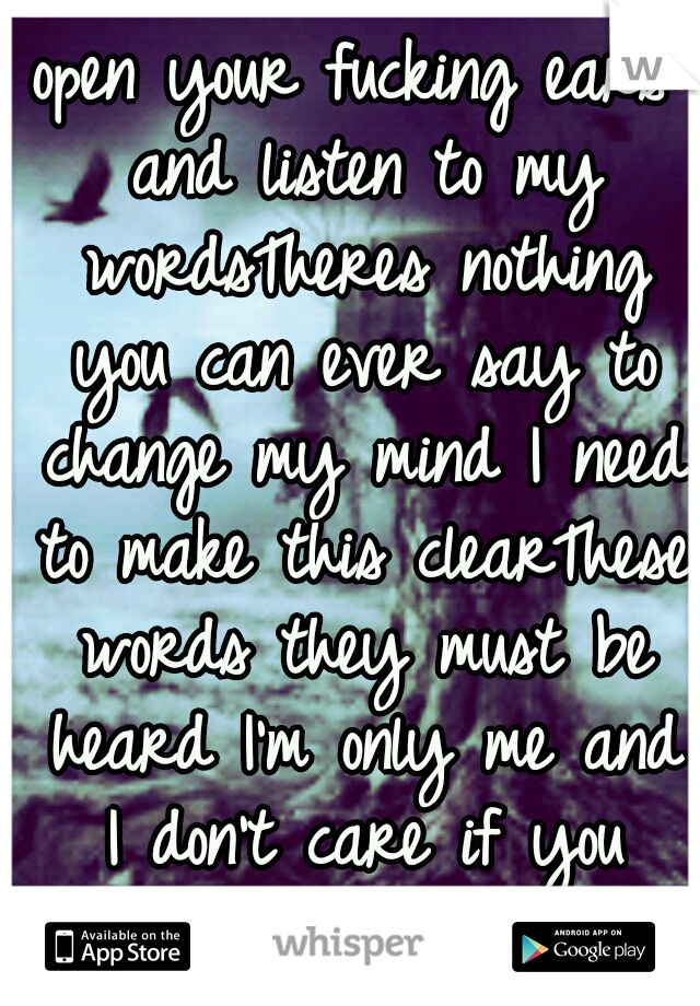 open your fucking ears and listen to my wordsTheres nothing you can ever say to change my mind I need to make this clearThese words they must be heard I'm only me and I don't care if you don'tlike it!