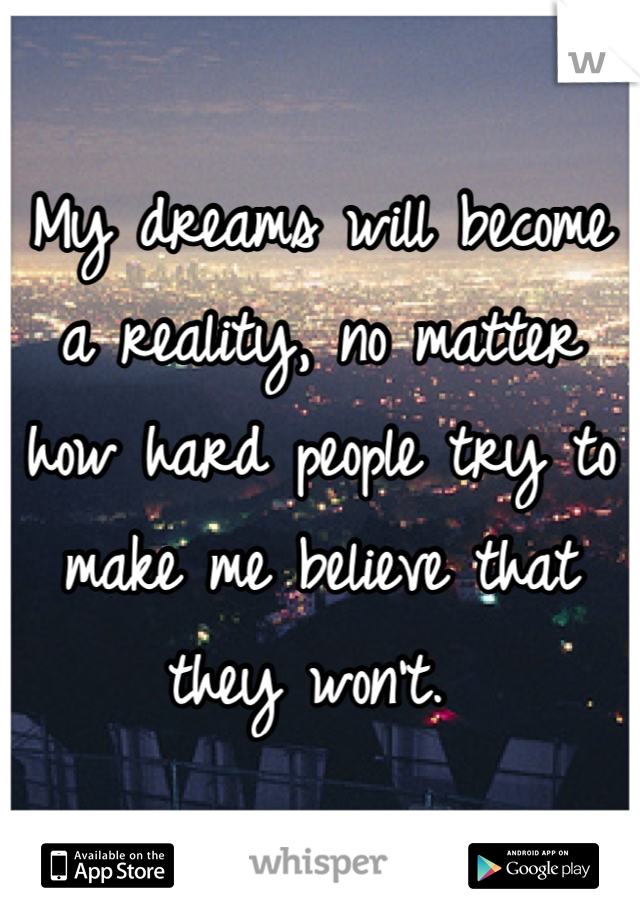 My dreams will become a reality, no matter how hard people try to make me believe that they won't.