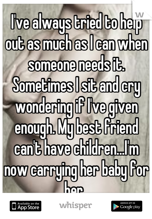 I've always tried to help out as much as I can when someone needs it. Sometimes I sit and cry wondering if I've given enough. My best friend can't have children...I'm now carrying her baby for her.