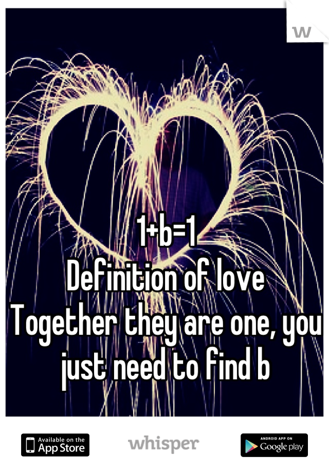 1+b=1 Definition of love Together they are one, you just need to find b
