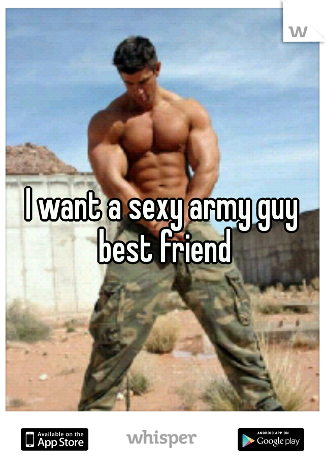 I want a sexy army guy best friend