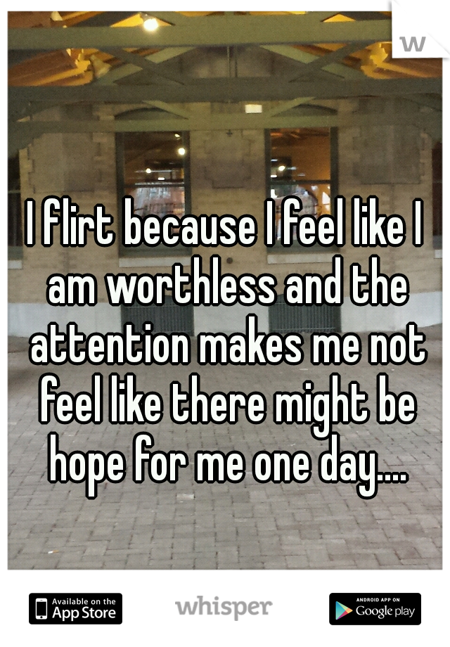 I flirt because I feel like I am worthless and the attention makes me not feel like there might be hope for me one day....