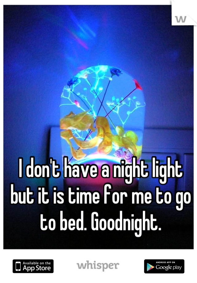 I don't have a night light but it is time for me to go to bed. Goodnight.