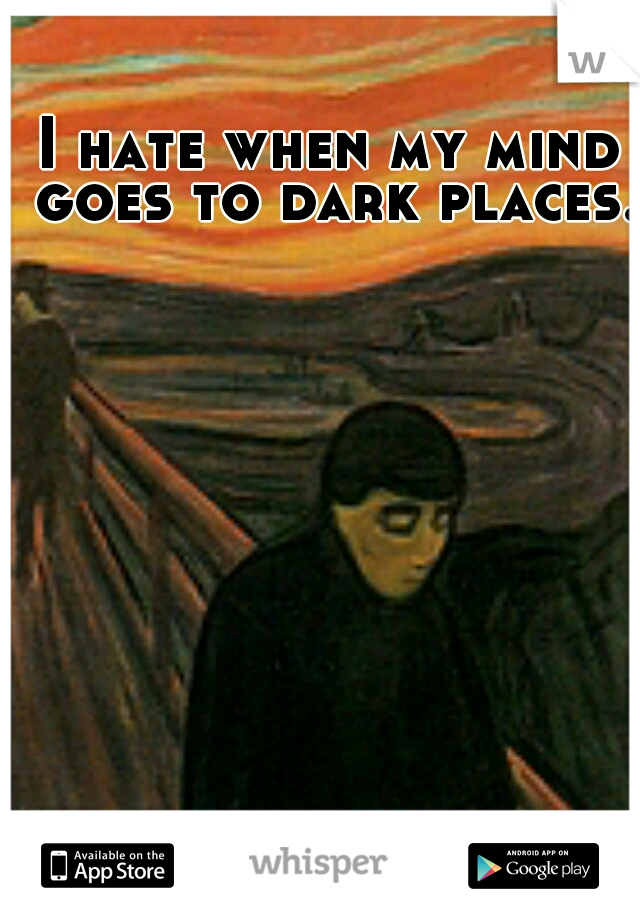 I hate when my mind goes to dark places.
