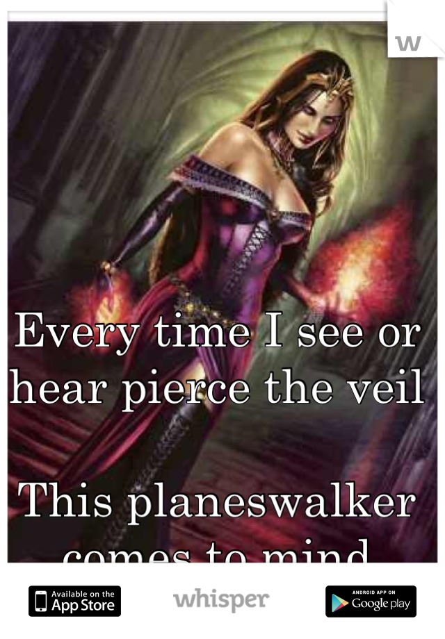 Every time I see or hear pierce the veil  This planeswalker comes to mind