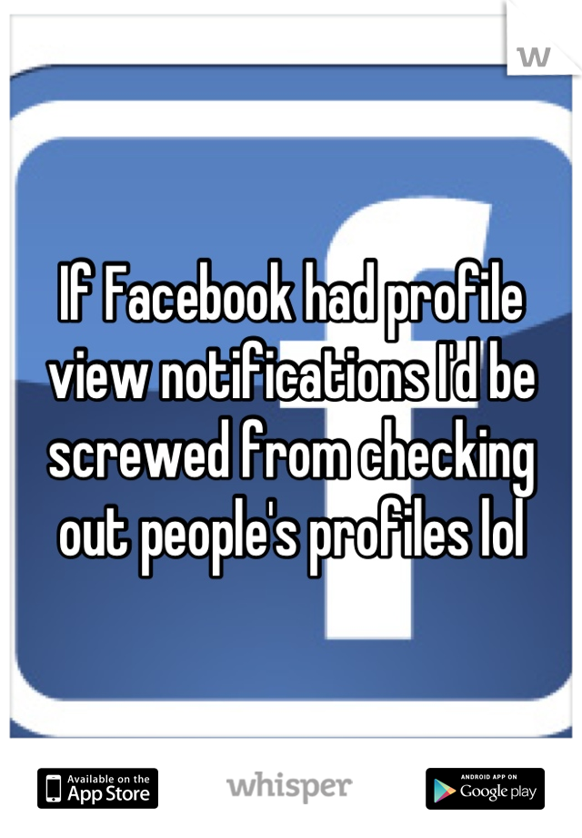 If Facebook had profile view notifications I'd be screwed from checking out people's profiles lol