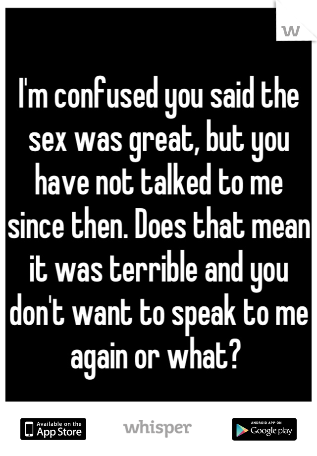 I'm confused you said the sex was great, but you have not talked to me since then. Does that mean it was terrible and you don't want to speak to me again or what?
