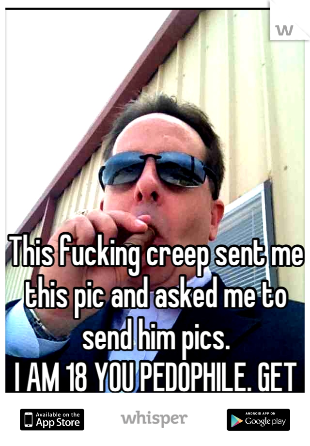 This fucking creep sent me this pic and asked me to send him pics.  I AM 18 YOU PEDOPHILE. GET OFF WHISPER.