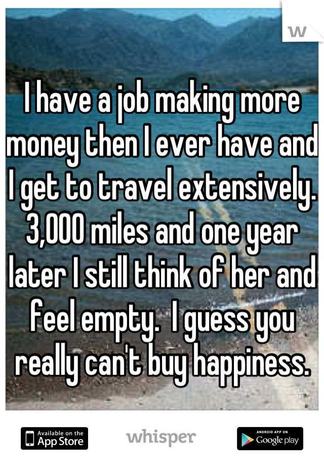 I have a job making more money then I ever have and I get to travel extensively. 3,000 miles and one year later I still think of her and feel empty.  I guess you really can't buy happiness.