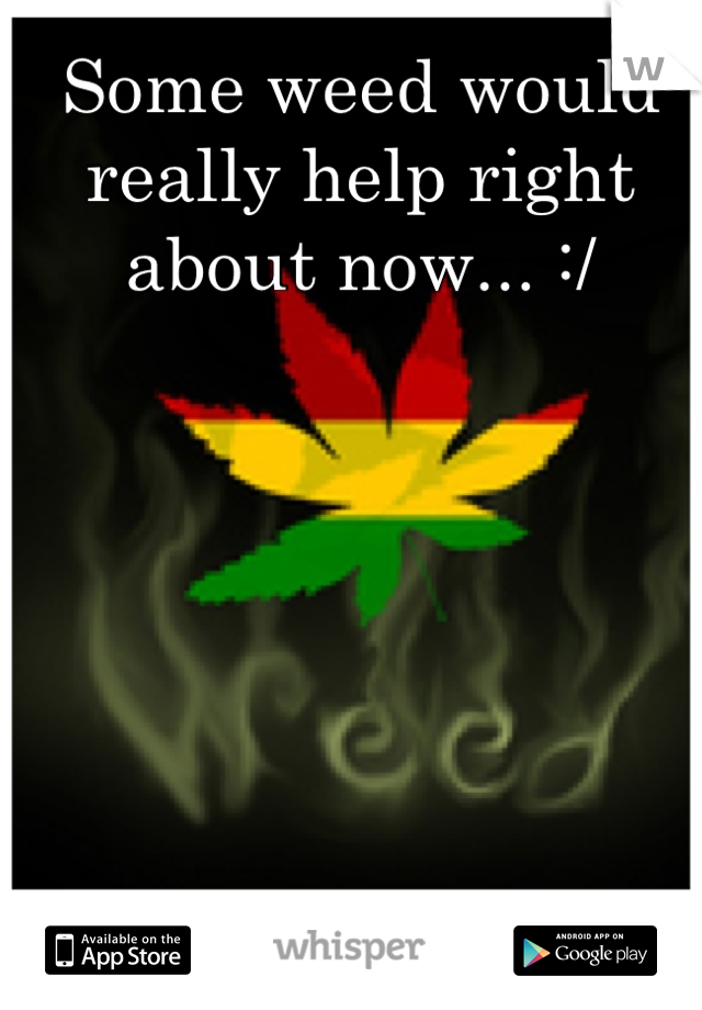 Some weed would really help right about now... :/