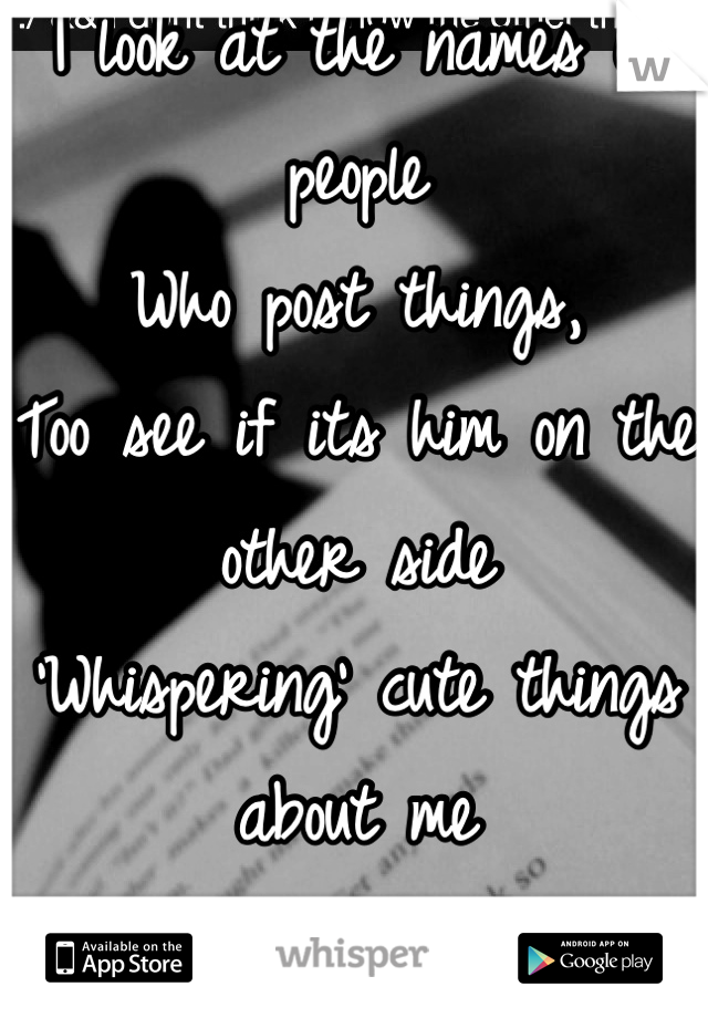 I look at the names of people Who post things, Too see if its him on the other side 'Whispering' cute things about me About Us