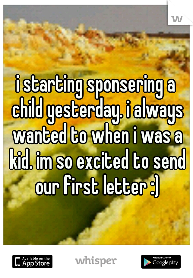 i starting sponsering a child yesterday. i always wanted to when i was a kid. im so excited to send our first letter :)