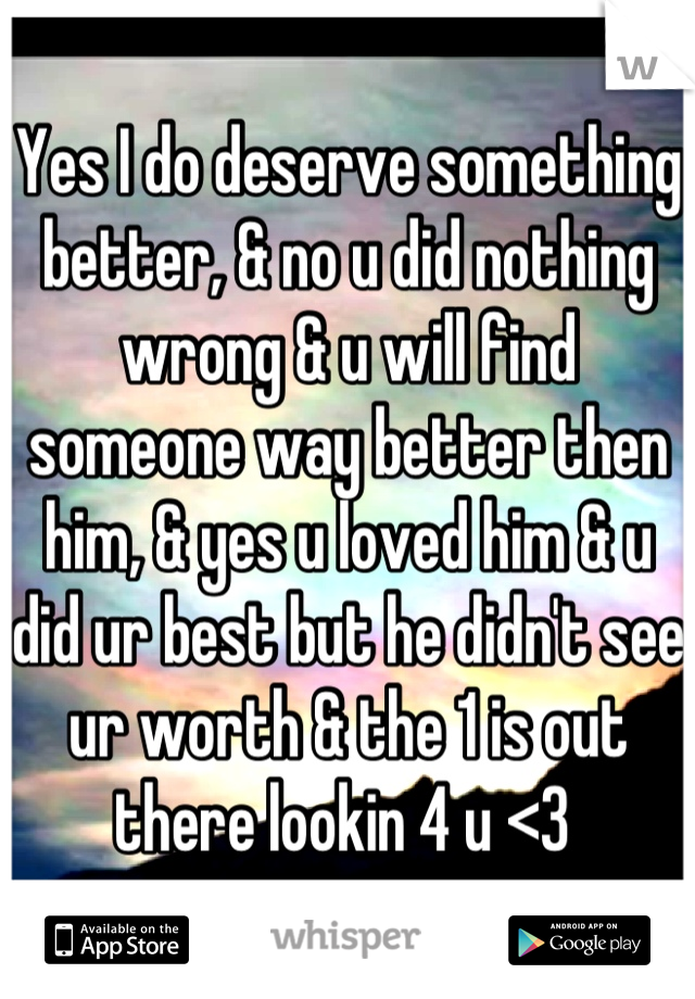 Yes I do deserve something better, & no u did nothing wrong & u will find someone way better then him, & yes u loved him & u did ur best but he didn't see ur worth & the 1 is out there lookin 4 u <3