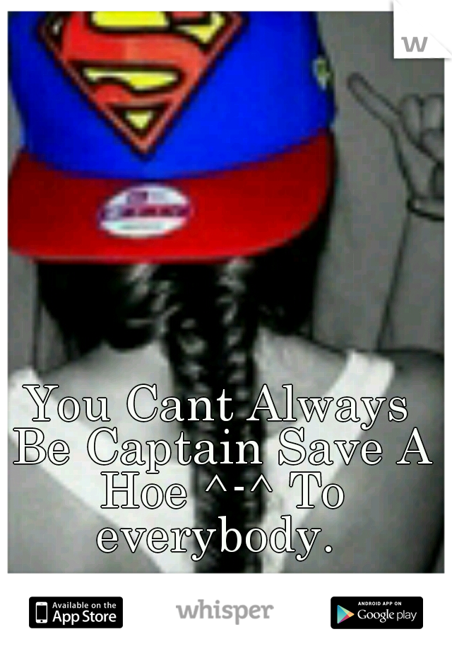 You Cant Always Be Captain Save A Hoe ^-^ To everybody.