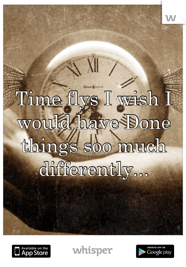 Time flys I wish I would have Done things soo much differently...