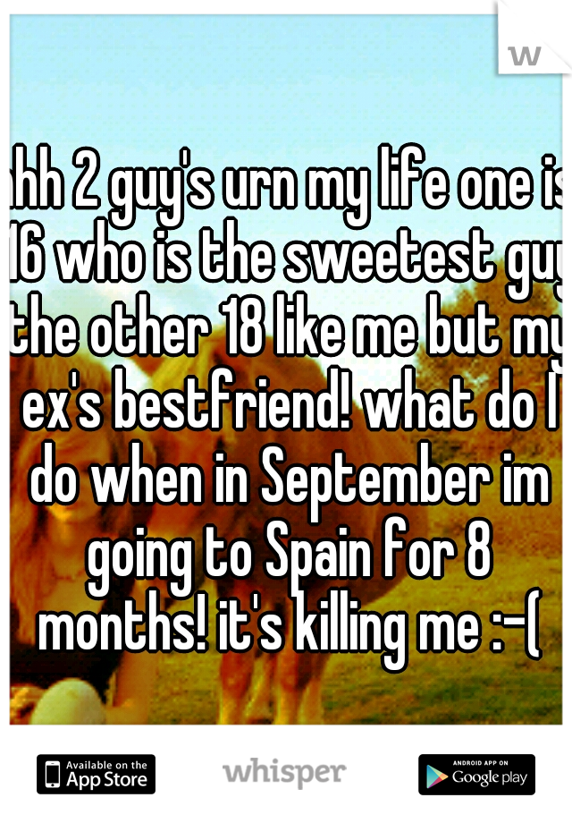 ahh 2 guy's urn my life one is 16 who is the sweetest guy the other 18 like me but my ex's bestfriend! what do I do when in September im going to Spain for 8 months! it's killing me :-(