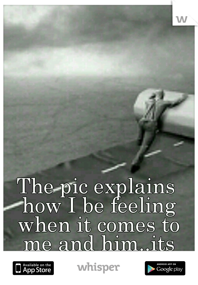 The pic explains how I be feeling when it comes to me and him..its depressing