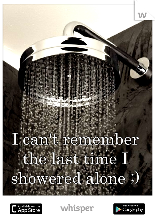 I can't remember the last time I showered alone ;)