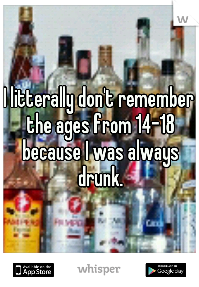 I litterally don't remember the ages from 14-18 because I was always drunk.