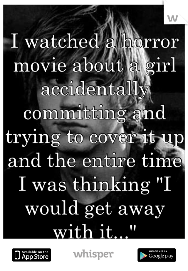 "I watched a horror movie about a girl accidentally committing and trying to cover it up and the entire time I was thinking ""I would get away with it..."""