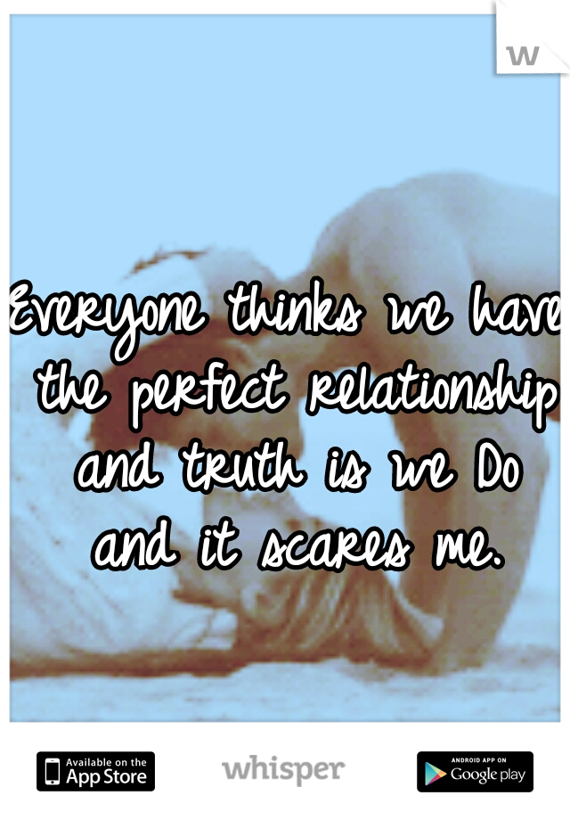 Everyone thinks we have the perfect relationship and truth is we Do and it scares me.