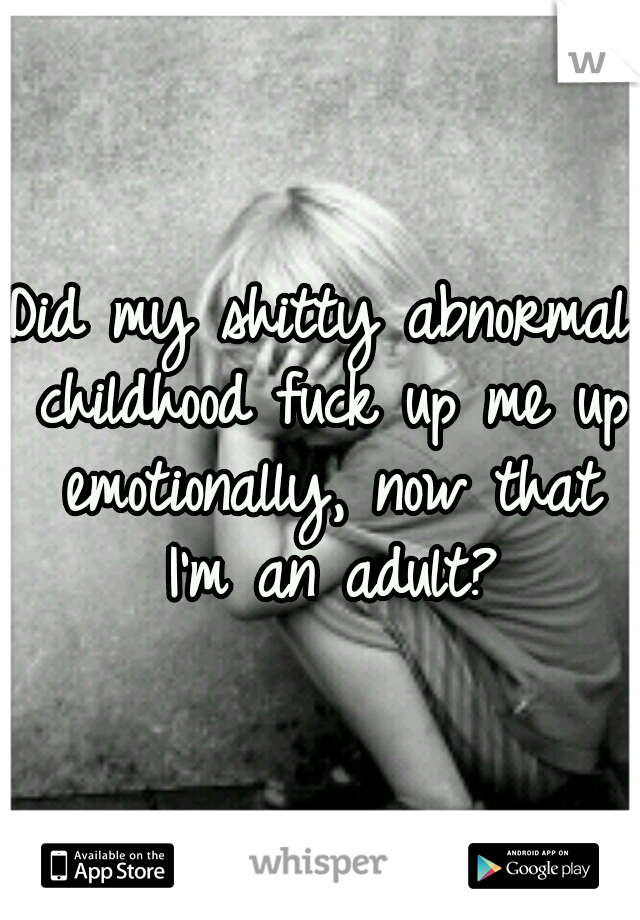 Did my shitty abnormal childhood fuck up me up emotionally, now that I'm an adult?
