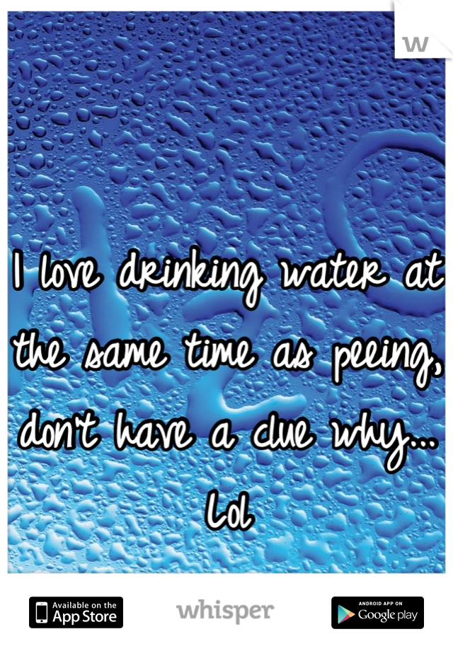 I love drinking water at the same time as peeing, don't have a clue why... Lol