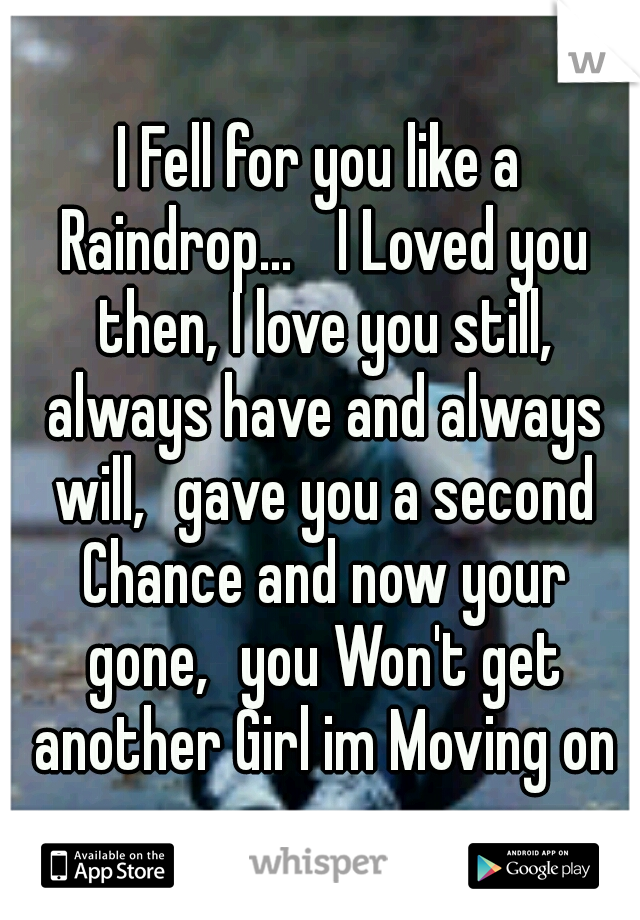 I Fell for you like a Raindrop...  I Loved you then, I love you still, always have and always will, gave you a second Chance and now your gone, you Won't get another Girl im Moving on