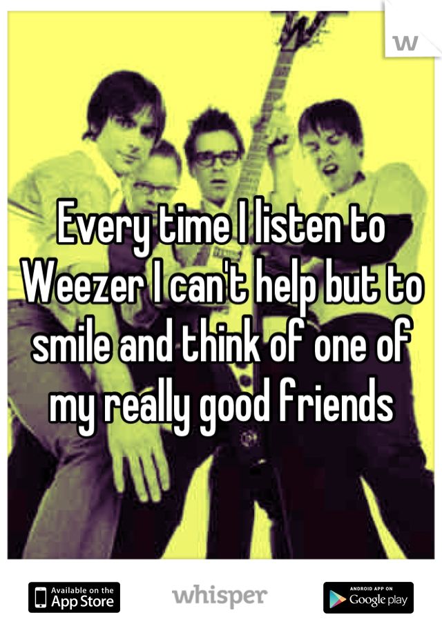 Every time I listen to Weezer I can't help but to smile and think of one of my really good friends