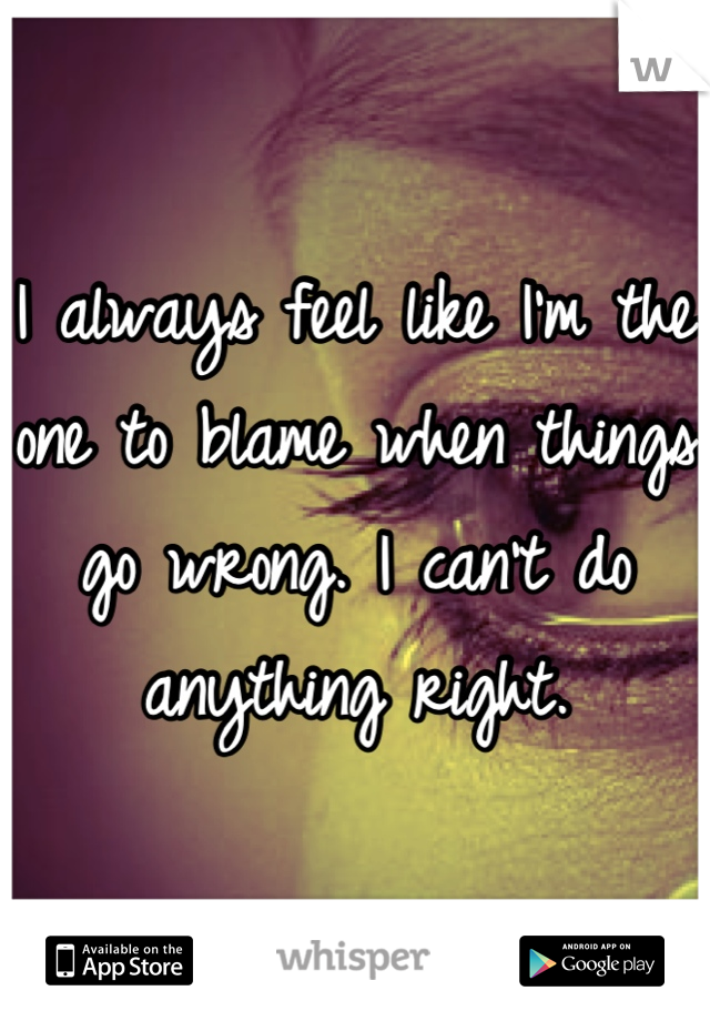 I always feel like I'm the one to blame when things go wrong. I can't do anything right.