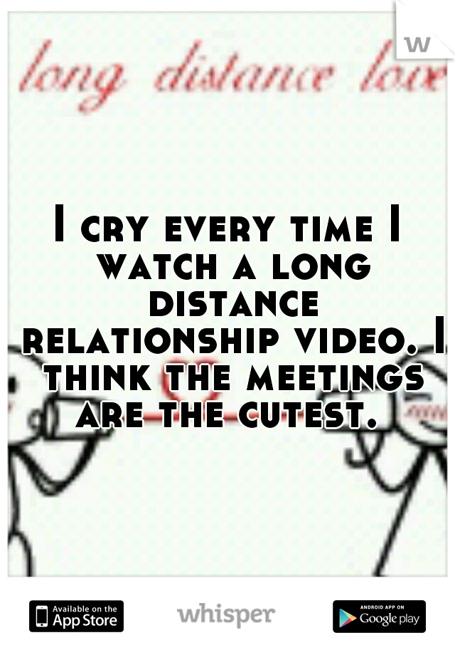 I cry every time I watch a long distance relationship video. I think the meetings are the cutest.