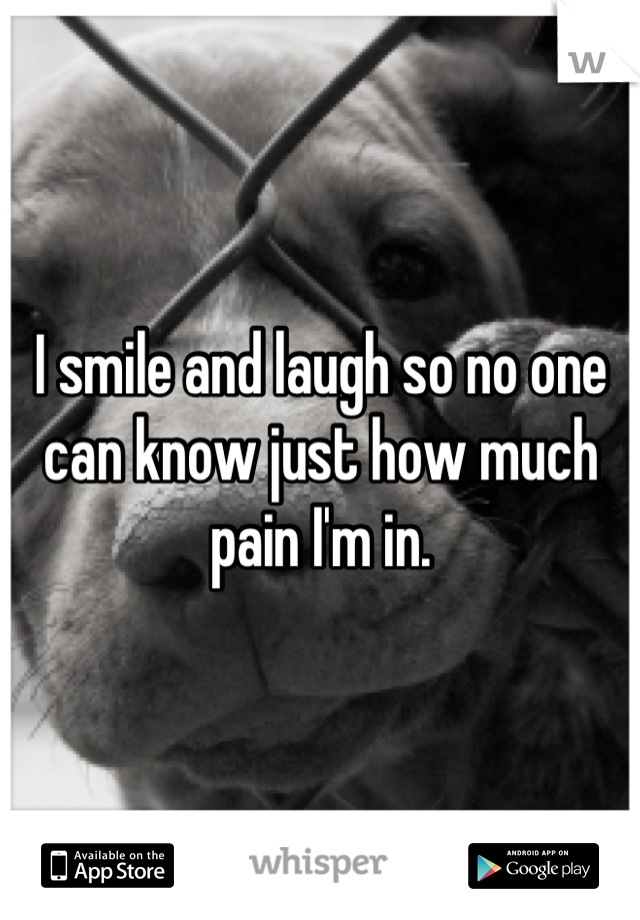 I smile and laugh so no one can know just how much pain I'm in.