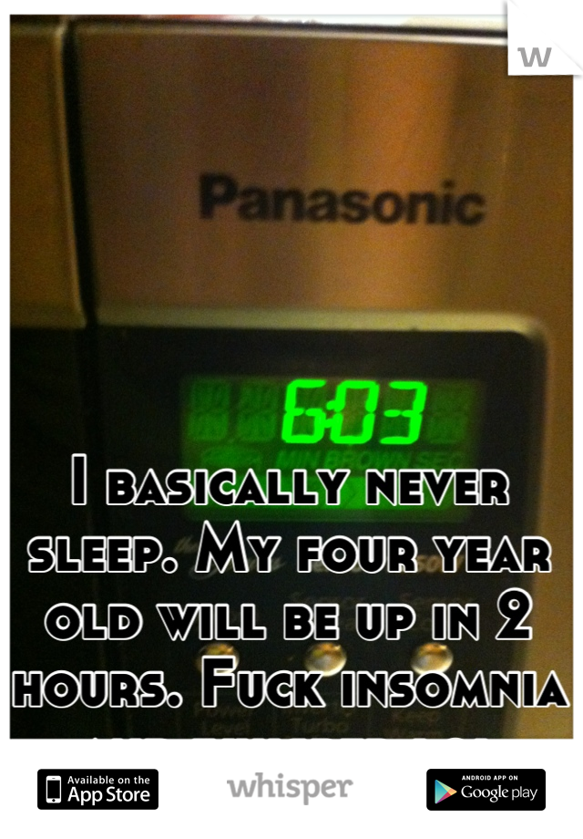 I basically never sleep. My four year old will be up in 2 hours. Fuck insomnia and whisper lol