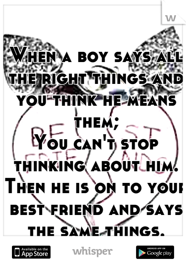 When a boy says all the right things and you think he means them; You can't stop thinking about him.  Then he is on to your best friend and says the same things.  What to do?