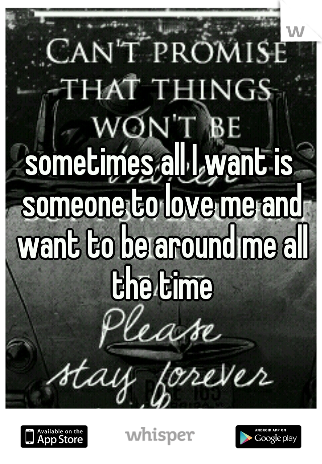 sometimes all I want is someone to love me and want to be around me all the time