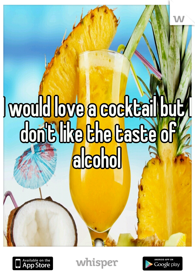 I would love a cocktail but I don't like the taste of alcohol