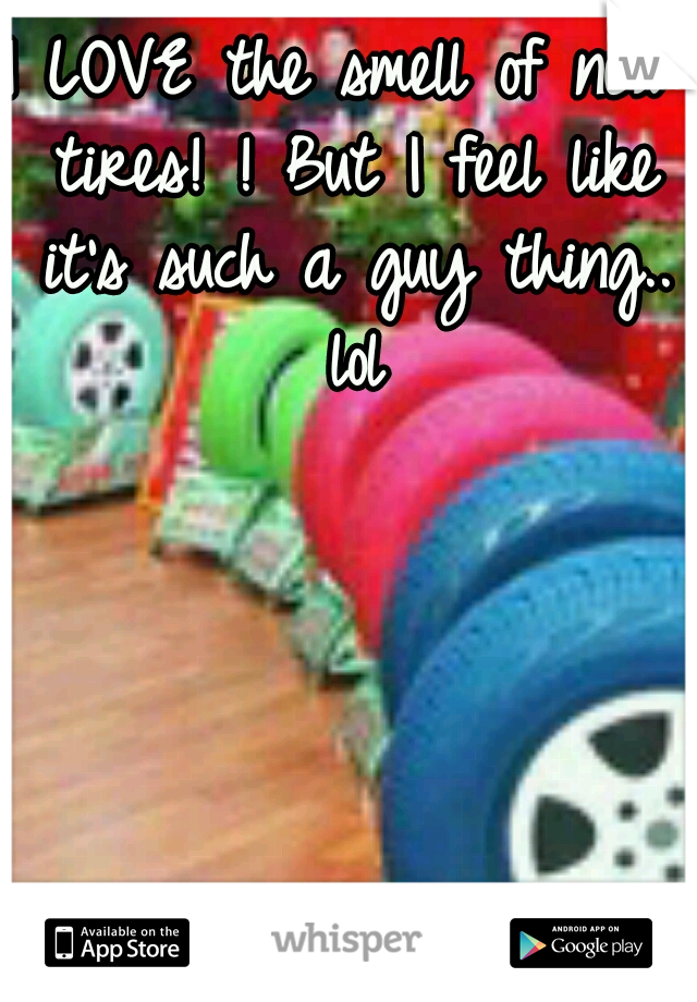 I LOVE the smell of new tires! ! But I feel like it's such a guy thing.. lol