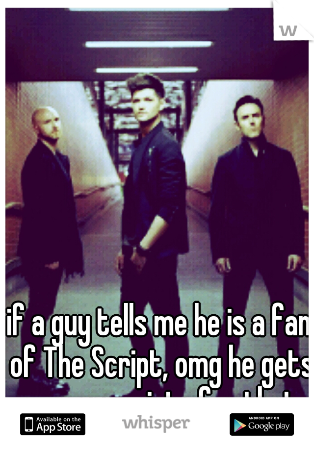 if a guy tells me he is a fan of The Script, omg he gets so many points for that.