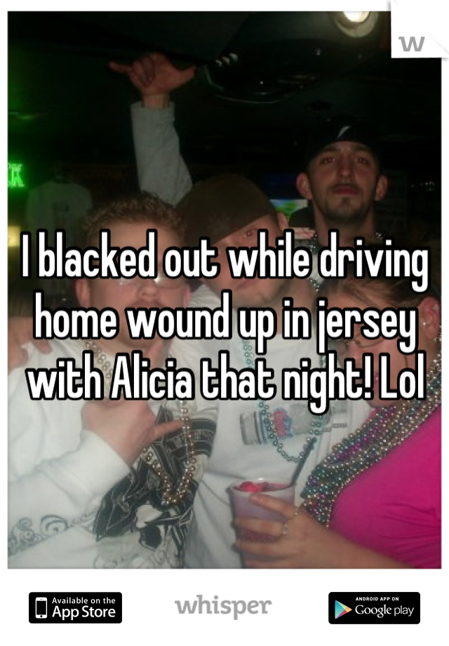 I blacked out while driving home wound up in jersey with Alicia that night! Lol