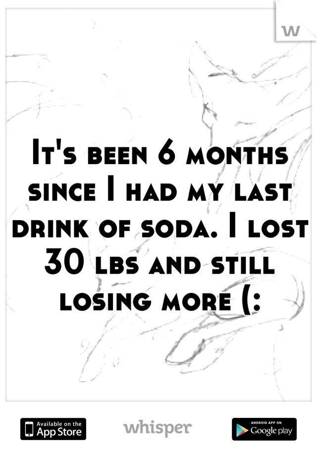 It's been 6 months since I had my last drink of soda. I lost 30 lbs and still losing more (:
