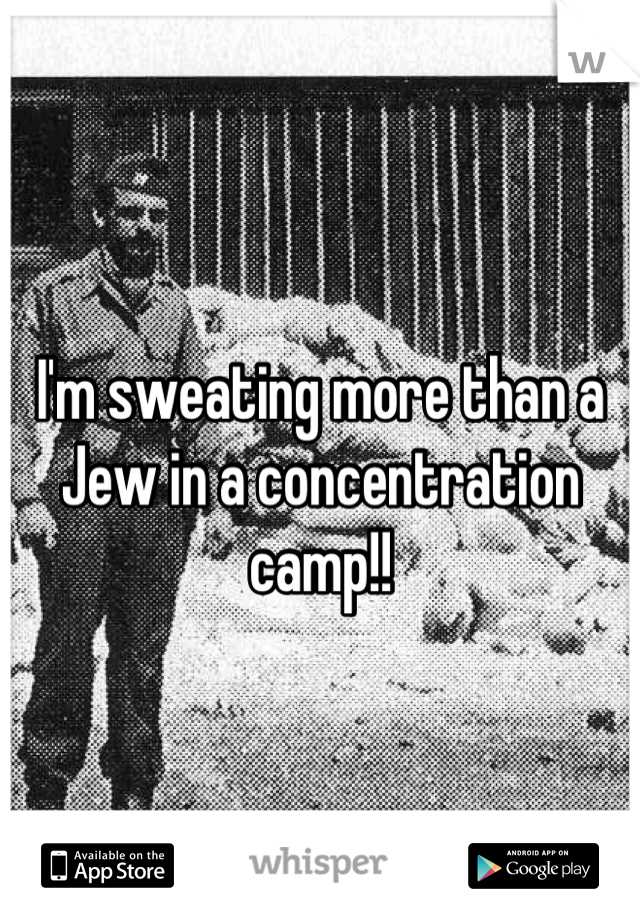I'm sweating more than a Jew in a concentration camp!!