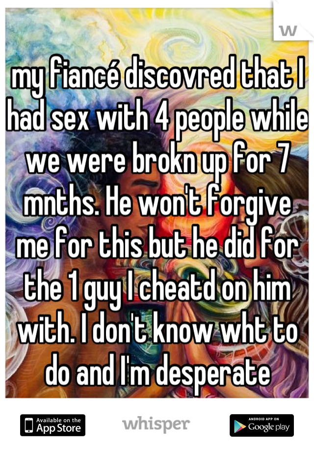 my fiancé discovred that I had sex with 4 people while we were brokn up for 7 mnths. He won't forgive me for this but he did for the 1 guy I cheatd on him with. I don't know wht to do and I'm desperate
