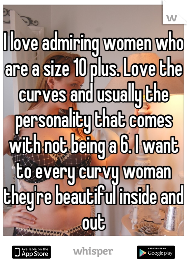 I love admiring women who are a size 10 plus. Love the curves and usually the personality that comes with not being a 6. I want to every curvy woman they're beautiful inside and out