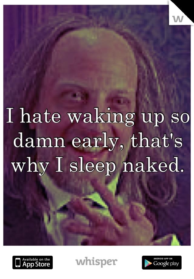 I hate waking up so damn early, that's why I sleep naked.